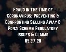 Webinar: Fraud in the Time of Coronavirus: Preventing & Confronting Selling Away & Ponzi Scheme Regulatory Issues & Claims